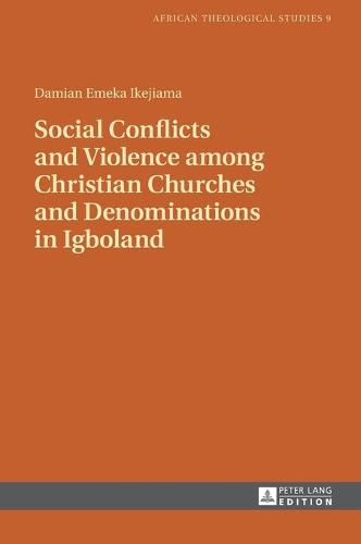 Social Conflicts and Violence among Christian Churches and Denominations in Igboland - African Theological Studies / Etudes Theologiques Africaines 9 (Hardback)