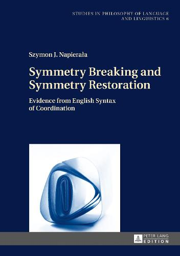 Symmetry Breaking and Symmetry Restoration: Evidence from English Syntax of Coordination - Studies in Philosophy of Language and Linguistics 6 (Hardback)
