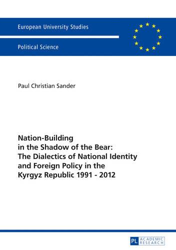 Nation-Building in the Shadow of the Bear: The Dialectics of National Identity and Foreign Policy in the Kyrgyz Republic 1991-2012 - Europaeische Hochschulschriften / European University Studies / Publications Universitaires Europeennes 626 (Paperback)