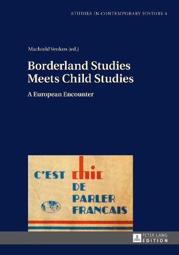 Borderland Studies Meets Child Studies: A European Encounter - Studies in Contemporary History 6 (Hardback)