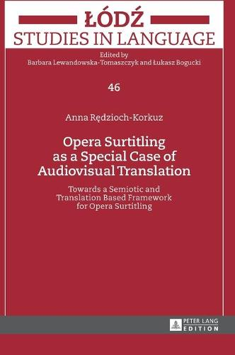 Opera Surtitling as a Special Case of Audiovisual Translation: Towards a Semiotic and Translation Based Framework for Opera Surtitling - Lodz Studies in Language 46 (Hardback)