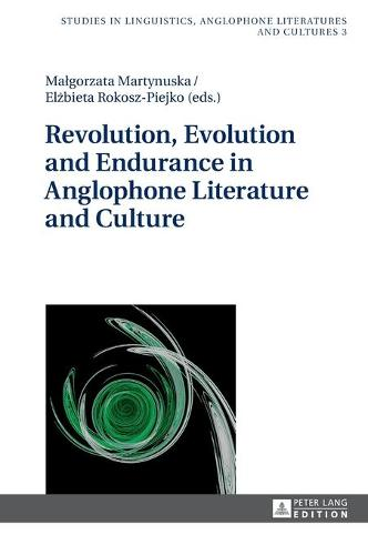 Revolution, Evolution and Endurance in Anglophone Literature and Culture - Studies in Linguistics, Anglophone Literatures and Cultures 3 (Hardback)
