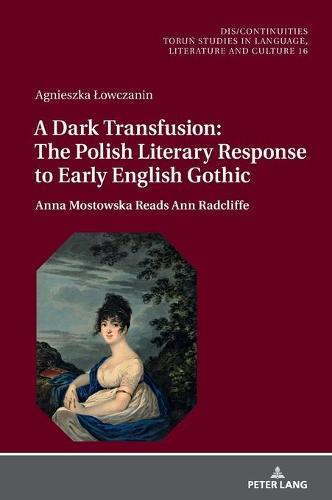 A Dark Transfusion: The Polish Literary Response to Early English Gothic: Anna Mostowska Reads Ann Radcliffe - Dis/Continuities 16 (Hardback)
