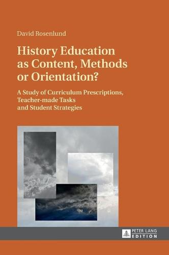History Education as Content, Methods or Orientation?: A Study of Curriculum Prescriptions, Teacher-made Tasks and Student Strategies (Hardback)