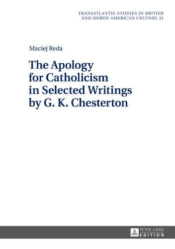 The Apology for Catholicism in Selected Writings by G. K. Chesterton - Transatlantic Studies in British and North American Culture 21 (Hardback)