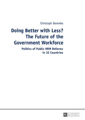 Doing Better with Less? The Future of the Government Workforce: Politics of Public HRM Reforms in 32 Countries (Hardback)