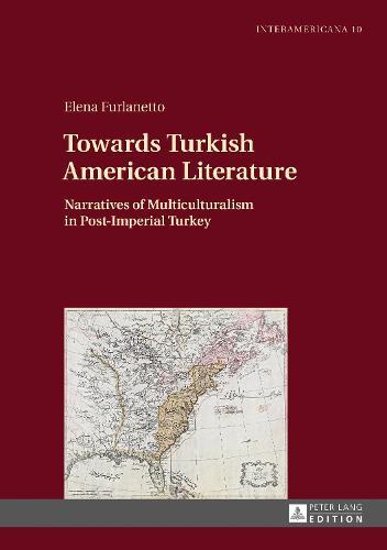Towards Turkish American Literature: Narratives of Multiculturalism in Post-Imperial Turkey - Interamericana 10 (Hardback)