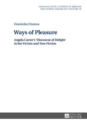 Ways of Pleasure: Angela Carter's 'Discourse of Delight' in her Fiction and Non-Fiction - Transatlantic Studies in British and North American Culture 19 (Hardback)