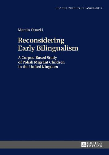 Reconsidering Early Bilingualism: A Corpus-Based Study of Polish Migrant Children in the United Kingdom - Gdansk Studies in Language 9 (Hardback)