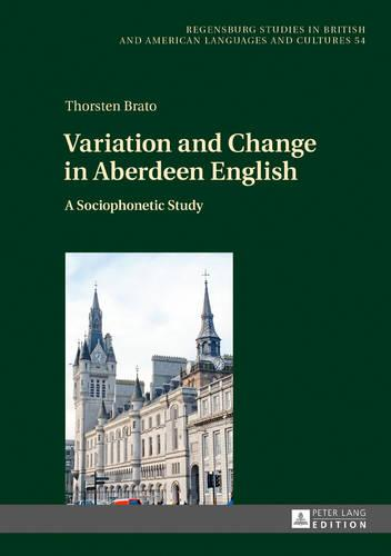 Variation and Change in Aberdeen English: A Sociophonetic Study - Regensburger Arbeiten zur Anglistik und Amerikanistik / Regensburg Studies in British and American Languages and Cultures 54 (Hardback)