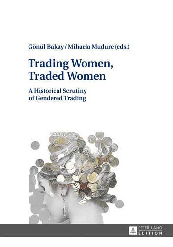 Trading Women, Traded Women: A Historical Scrutiny of Gendered Trading (Hardback)