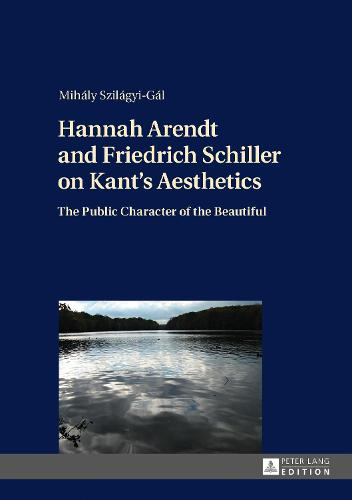 Cover Hannah Arendt and Friedrich Schiller on Kant's Aesthetics: The Public Character of the Beautiful