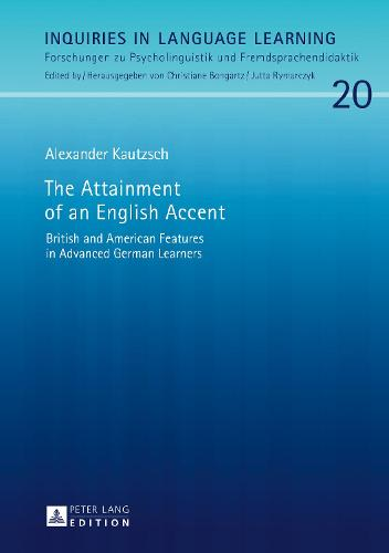 The Attainment of an English Accent: British and American Features in Advanced German Learners - Inquiries in Language Learning 20 (Hardback)