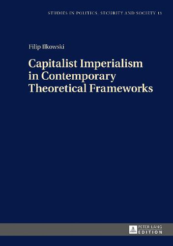 Capitalist Imperialism in Contemporary Theoretical Frameworks: New Theories - Studies in Politics, Security and Society 13 (Hardback)