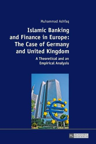 Islamic Banking and Finance in Europe: The Case of Germany and United Kingdom: A Theoretical and an Empirical Analysis (Hardback)