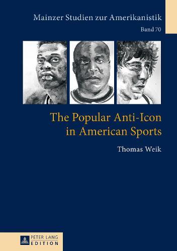 The Popular Anti-Icon in American Sports - Mainzer Studien Zur Amerikanistik 70 (Hardback)