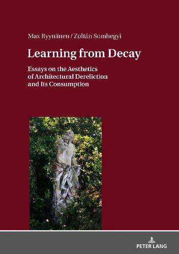 Learning from Decay: Essays on the Aesthetics of Architectural Dereliction and Its Consumption (Hardback)