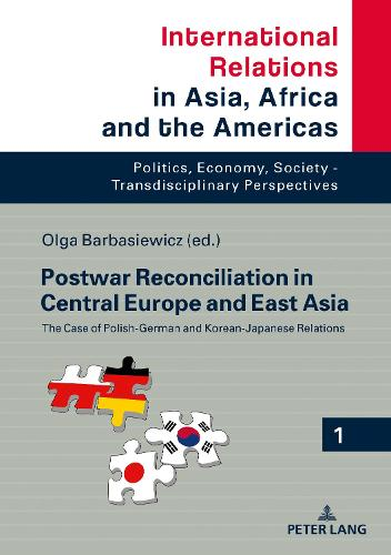 Postwar Reconciliation in Central Europe and East Asia: The Case of Polish-German and Korean-Japanese Relations - International Relations in Asia, Africa and the Americas 1 (Hardback)