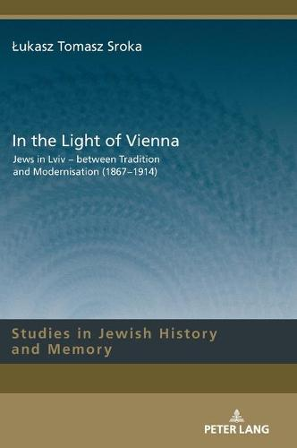 In the Light of Vienna: Jews in Lviv - between Tradition and Modernisation (1867-1914) - Studies in Jewish History and Memory 10 (Hardback)