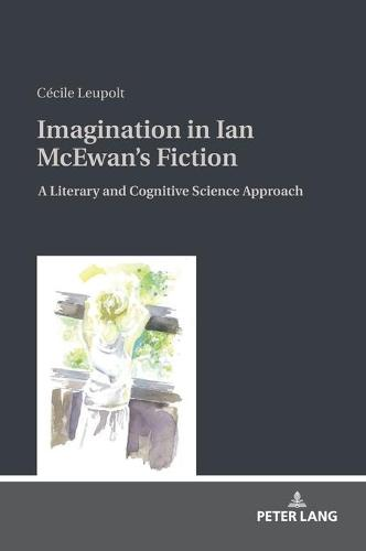 Imagination in Ian McEwan's Fiction: A Literary and Cognitive Science Approach (Hardback)