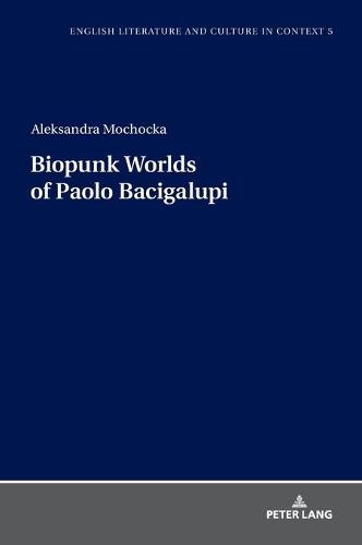 Biopunk Worlds of Paolo Bacigalupi - English Literature and Culture in Context 5 (Hardback)