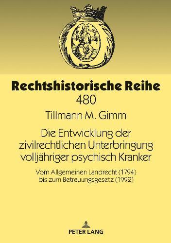 Die Entwicklung der zivilrechtlichen Unterbringung volljahriger psychisch Kranker; Vom Allgemeinen Landrecht (1794) bis zum Betreuungsgesetz (1992) - Rechtshistorische Reihe 480 (Hardback)