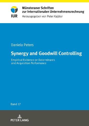 Synergy and Goodwill Controlling: Empirical Evidence on Determinants and Acquisition Performance - Muensteraner Schriften zur Internationalen Unternehmensrechnung 17 (Hardback)
