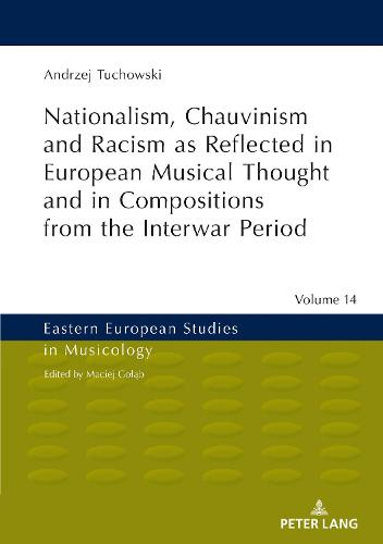 Nationalism, Chauvinism and Racism as Reflected in European Musical Thought and in Compositions from the Interwar Period - Eastern European Studies in Musicology 14 (Hardback)