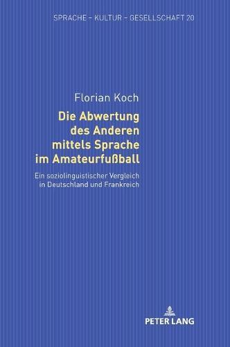 Die Abwertung Des Anderen Mittels Sprache Im Amateurfussball: Ein Soziolinguistischer Vergleich in Deutschland Und Frankreich - Sprache - Kultur - Gesellschaft 20 (Hardback)
