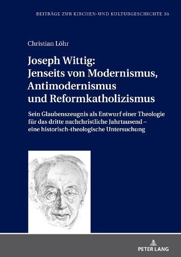 Joseph Wittig: Jenseits Von Modernismus, Antimodernismus Und Reformkatholizismus: Sein Glaubenszeugnis ALS Entwurf Einer Theologie Fur Das Dritte Nachchristliche Jahrtausend - Eine Historisch-Theologische Untersuchung - Beitrage Zur Kirchen- Und Kulturgeschichte 36 (Hardback)
