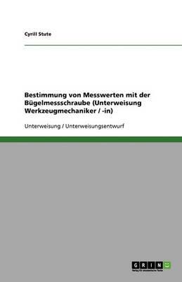 Bestimmung Von Messwerten Mit Der Bugelmessschraube (Unterweisung Werkzeugmechaniker / -In) (Paperback)