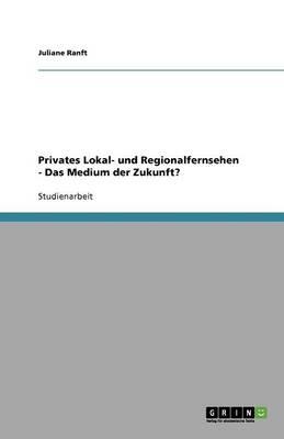 Privates Lokal- Und Regionalfernsehen. Das Medium Der Zukunft? (Paperback)