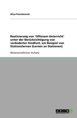 Realisierung Von 'offenem Unterricht' Unter Der Berucksichtigung Von Veranderter Kindheit, Am Beispiel Von Stationslernen (Lernen an Stationen) (Paperback)