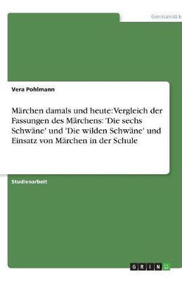 Marchen Damals Und Heute: Vergleich Der Fassungen Des Marchens: 'Die Sechs Schwane' Und 'Die Wilden Schwane' Und Einsatz Von Marchen in Der Schule (Paperback)