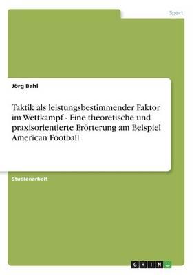 Taktik ALS Leistungsbestimmender Faktor Im Wettkampf - Eine Theoretische Und Praxisorientierte Erorterung Am Beispiel American Football (Paperback)