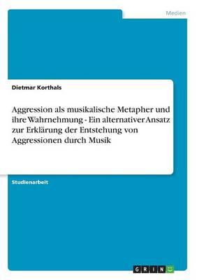Aggression ALS Musikalische Metapher Und Ihre Wahrnehmung - Ein Alternativer Ansatz Zur Erklarung Der Entstehung Von Aggressionen Durch Musik (Paperback)