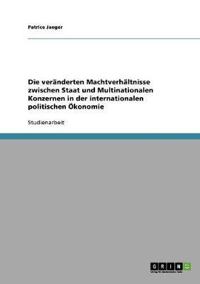 Die Veranderten Machtverhaltnisse Zwischen Staat Und Multinationalen Konzernen in Der Internationalen Politischen OEkonomie (Paperback)