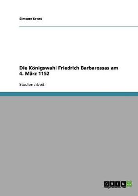 Die K nigswahl Friedrich Barbarossas Am 4. M rz 1152 (Paperback)