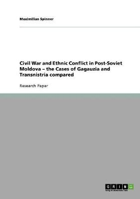 Civil War and Ethnic Conflict in Post-Soviet Moldova - The Cases of Gagauzia and Transnistria Compared (Paperback)