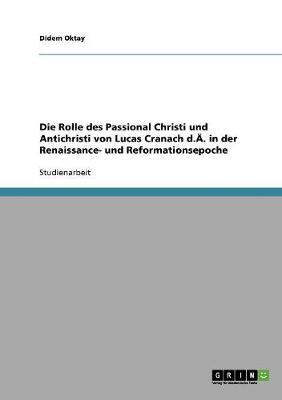 Die Rolle Des Passional Christi Und Antichristi Von Lucas Cranach D.A. in Der Renaissance- Und Reformationsepoche (Paperback)