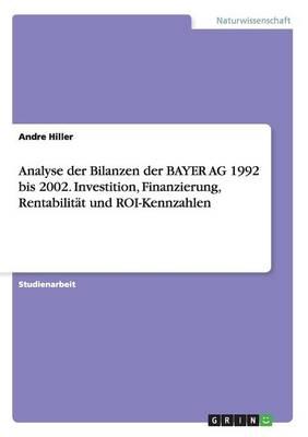 Analyse Der Bilanzen Der Bayer AG 1992 Bis 2002. Investition, Finanzierung, Rentabilitat Und Roi-Kennzahlen (Paperback)