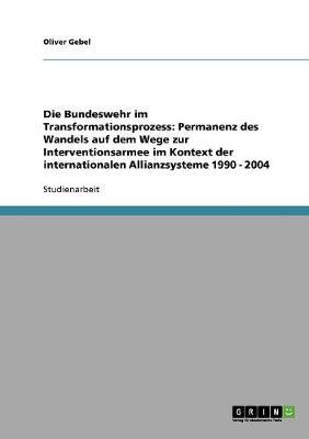 Die Bundeswehr Im Transformationsprozess: Permanenz Des Wandels Auf Dem Wege Zur Interventionsarmee Im Kontext Der Internationalen Allianzsysteme 1990 - 2004 (Paperback)