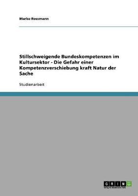 Stillschweigende Bundeskompetenzen Im Kultursektor: Die Gefahr Einer Kompetenzverschiebung Kraft Natur Der Sache (Paperback)