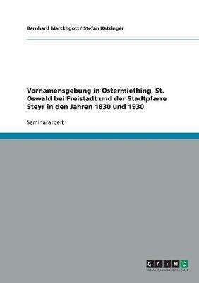 Vornamensgebung in Ostermiething, St. Oswald Bei Freistadt Und Der Stadtpfarre Steyr in Den Jahren 1830 Und 1930 (Paperback)