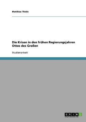 Die Krisen in Den Fruhen Regierungsjahren Ottos Des Grossen (Paperback)