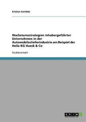 Wachstumsstrategien Inhabergefuhrter Unternehmen in Der Automobilzulieferindustrie Am Beispiel Der Hella Kg Hueck & Co (Paperback)