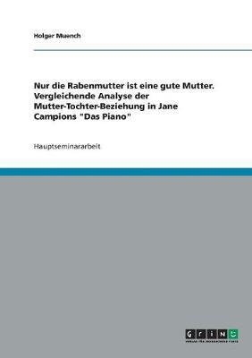Nur Die Rabenmutter Ist Eine Gute Mutter. Vergleichende Analyse Der Mutter-Tochter-Beziehung in Jane Campions 'Das Piano' (Paperback)