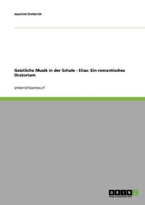 Geistliche Musik in Der Schule - Elias: Ein Romantisches Oratorium (Paperback)