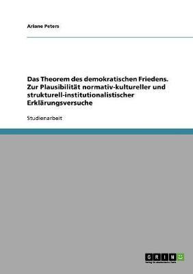 Das Theorem Des Demokratischen Friedens. Zur Plausibilitat Normativ-Kultureller Und Strukturell-Institutionalistischer Erklarungsversuche (Paperback)