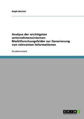 Analyse Der Wichtigsten Unternehmensinternen Marktforschungsfelder Zur Generierung Von Relevanten Informationen (Paperback)